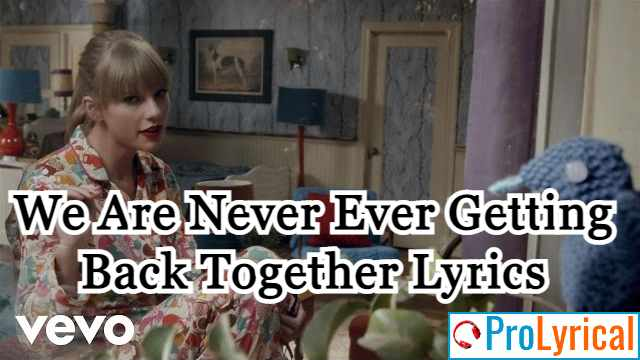 We Are Never Ever Getting Back Together Lyrics - Taylor Swift